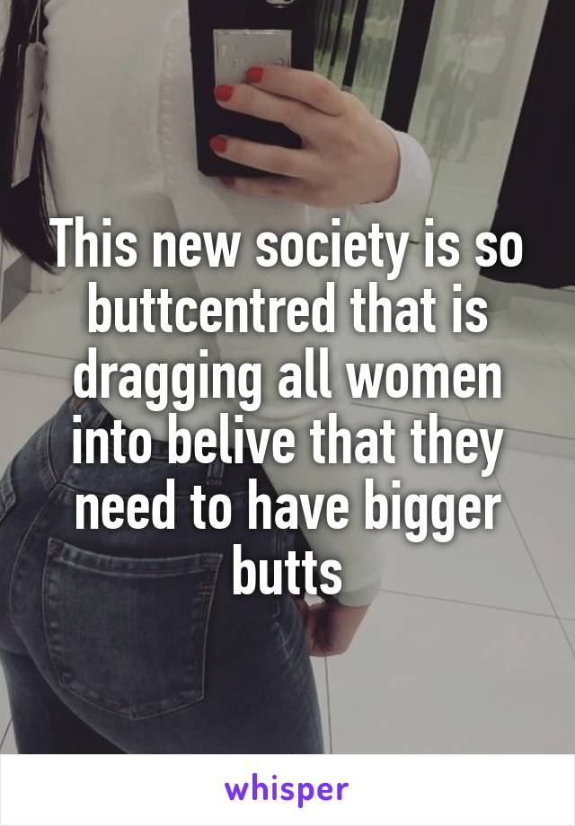 This new society is so buttcentred that is dragging all women into belive that they need to have bigger butts