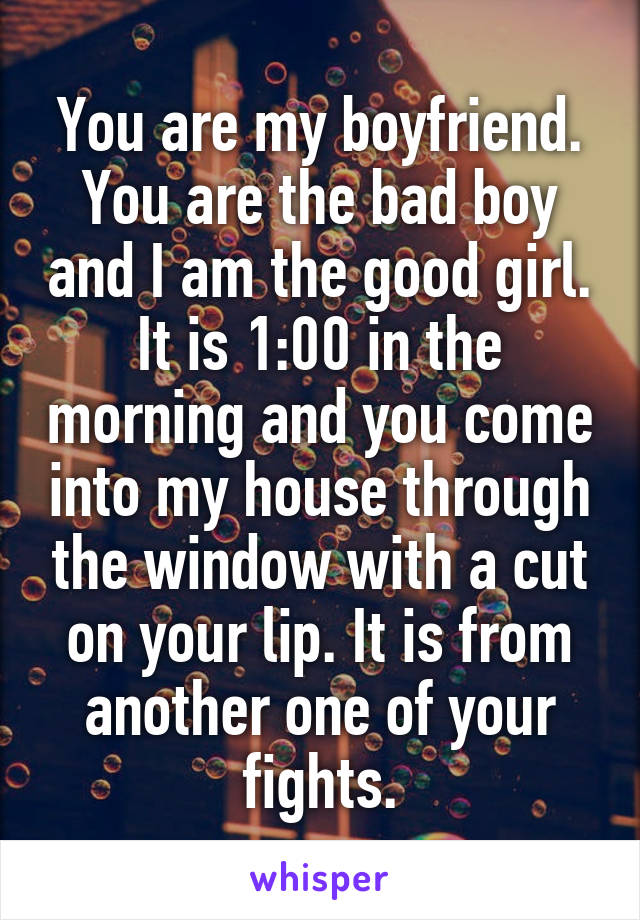 You are my boyfriend. You are the bad boy and I am the good girl. It is 1:00 in the morning and you come into my house through the window with a cut on your lip. It is from another one of your fights.