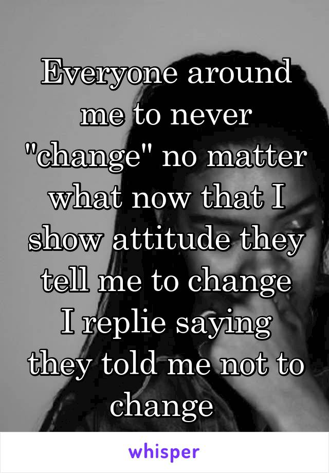 "Everyone around me to never ""change"" no matter what now that I show attitude they tell me to change I replie saying they told me not to change"