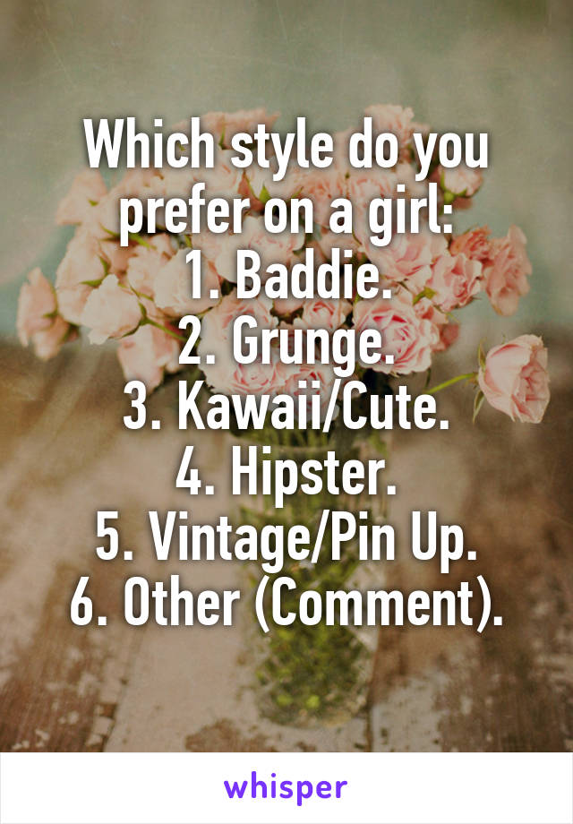 Which style do you prefer on a girl: 1. Baddie. 2. Grunge. 3. Kawaii/Cute. 4. Hipster. 5. Vintage/Pin Up. 6. Other (Comment).