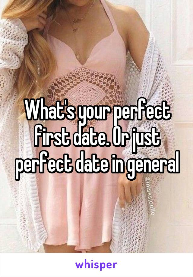 What's your perfect first date. Or just perfect date in general