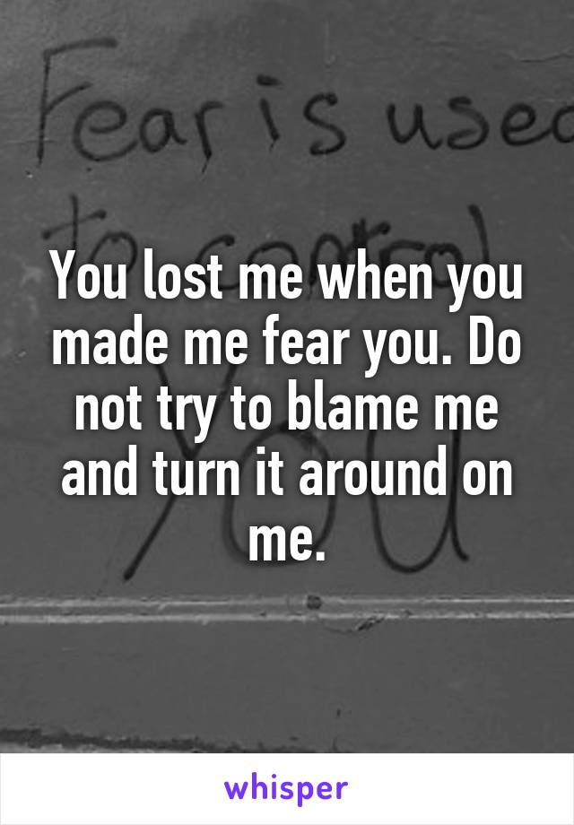 You lost me when you made me fear you. Do not try to blame me and turn it around on me.