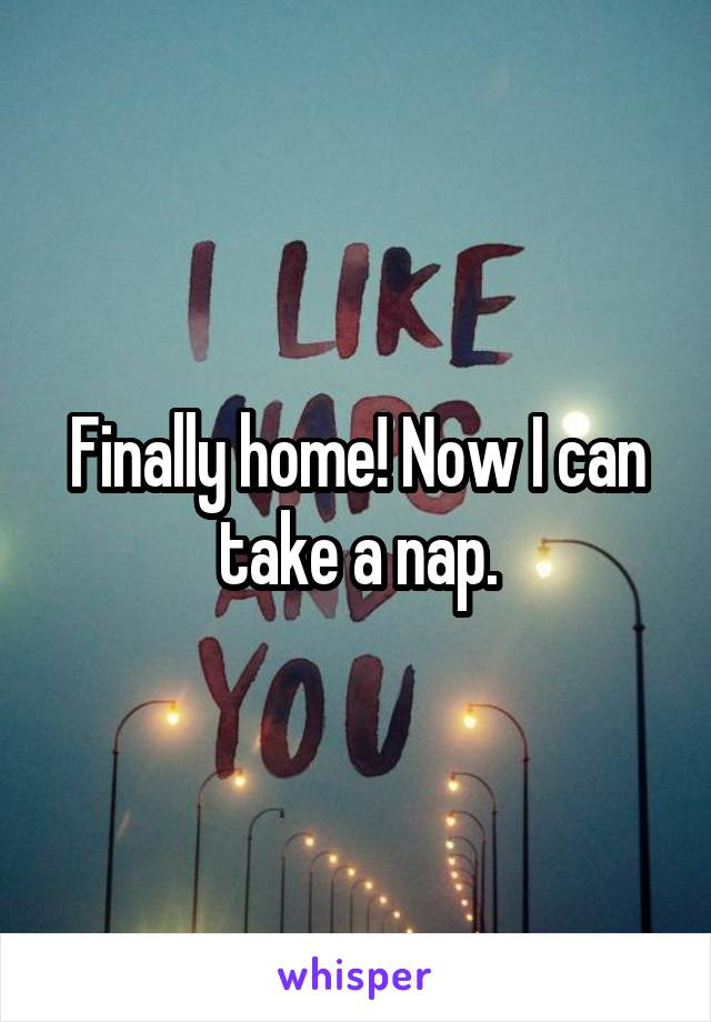 Finally home! Now I can take a nap.