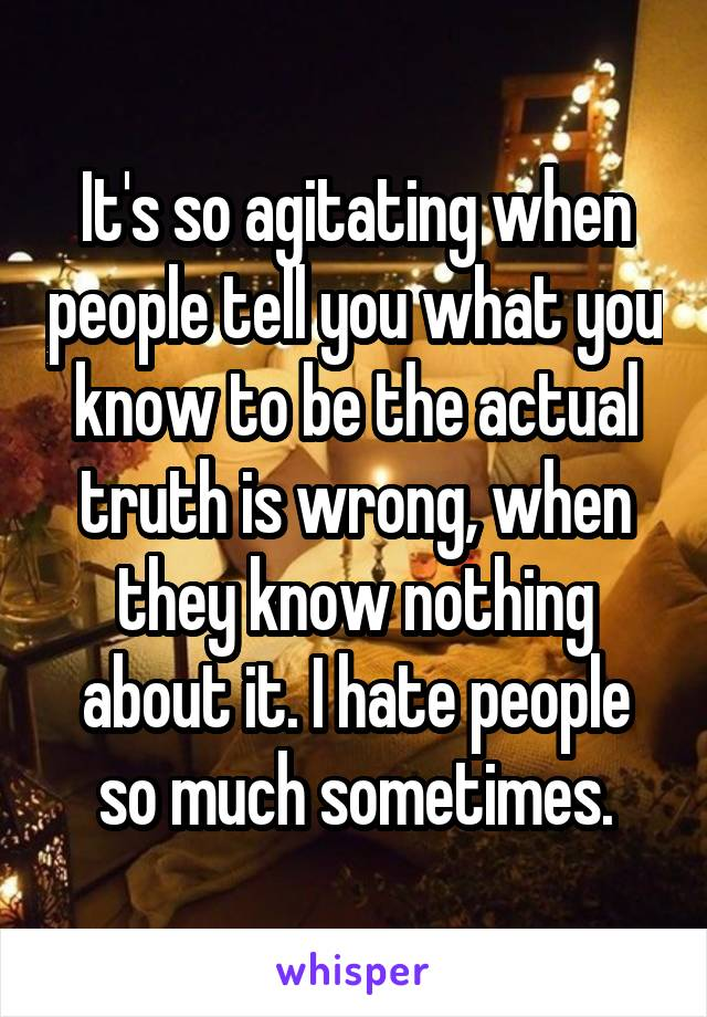 It's so agitating when people tell you what you know to be the actual truth is wrong, when they know nothing about it. I hate people so much sometimes.