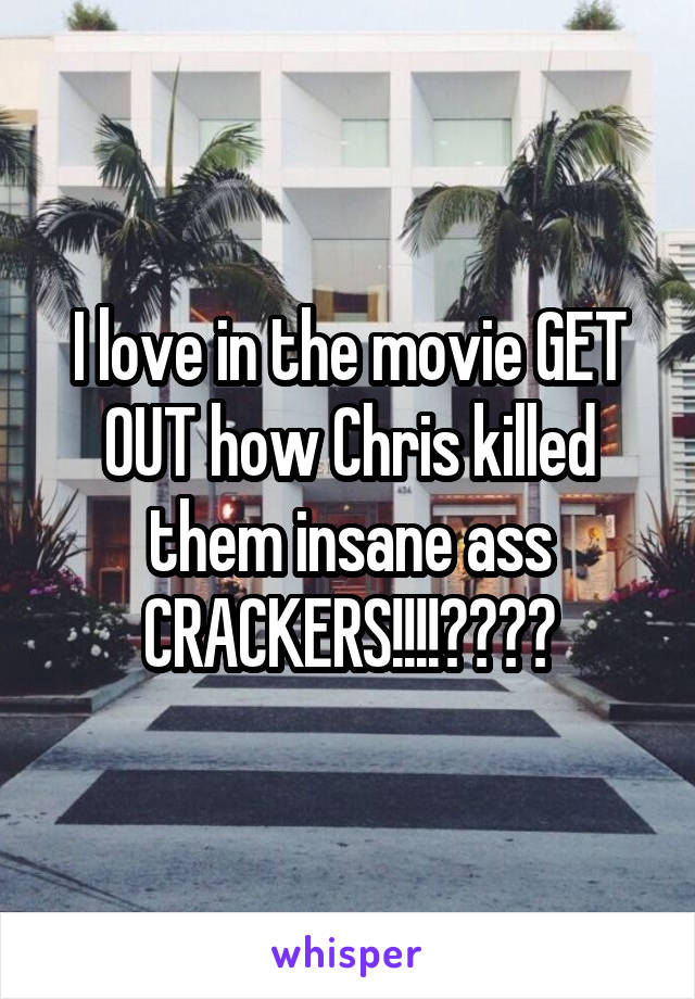 I love in the movie GET OUT how Chris killed them insane ass CRACKERS!!!!🖕🏿🖕🏿