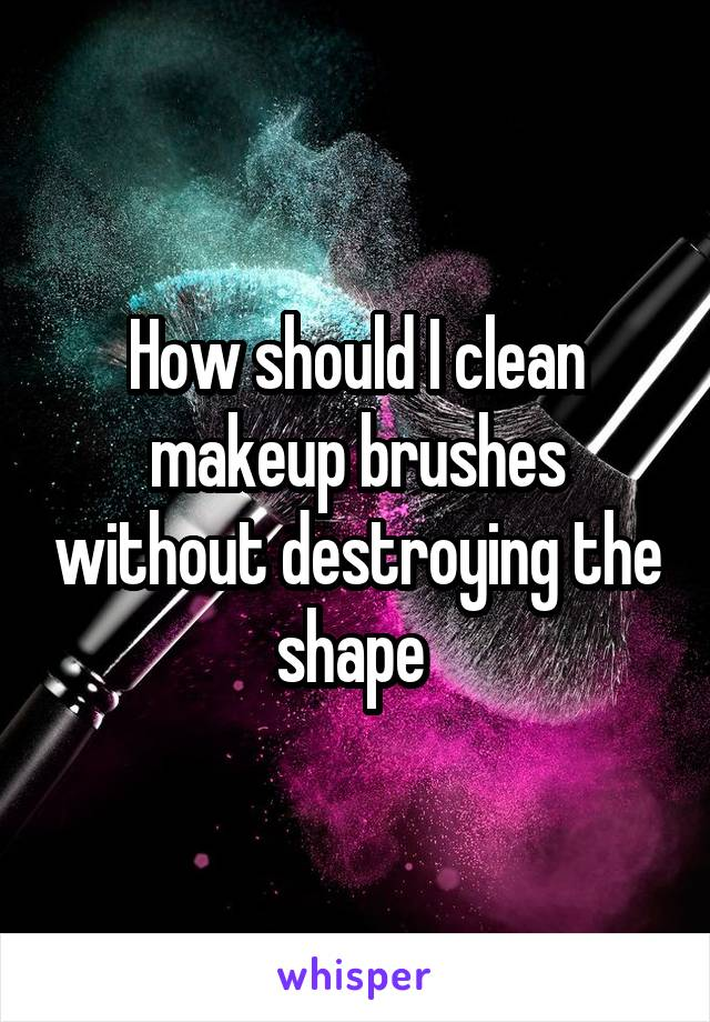 How should I clean makeup brushes without destroying the shape