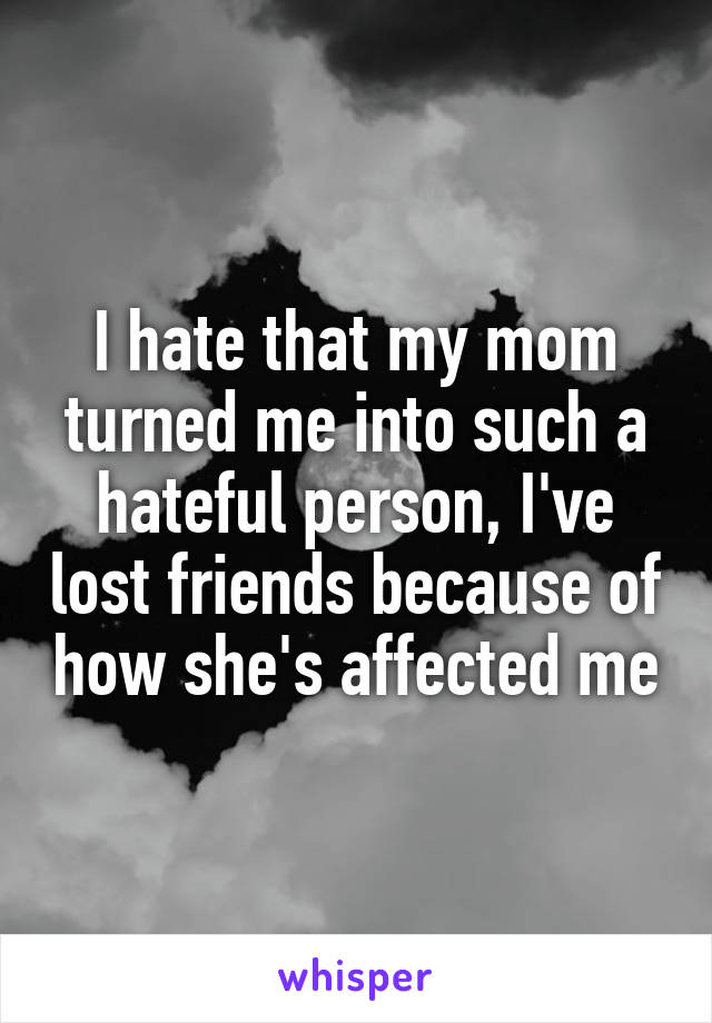 I hate that my mom turned me into such a hateful person, I've lost friends because of how she's affected me