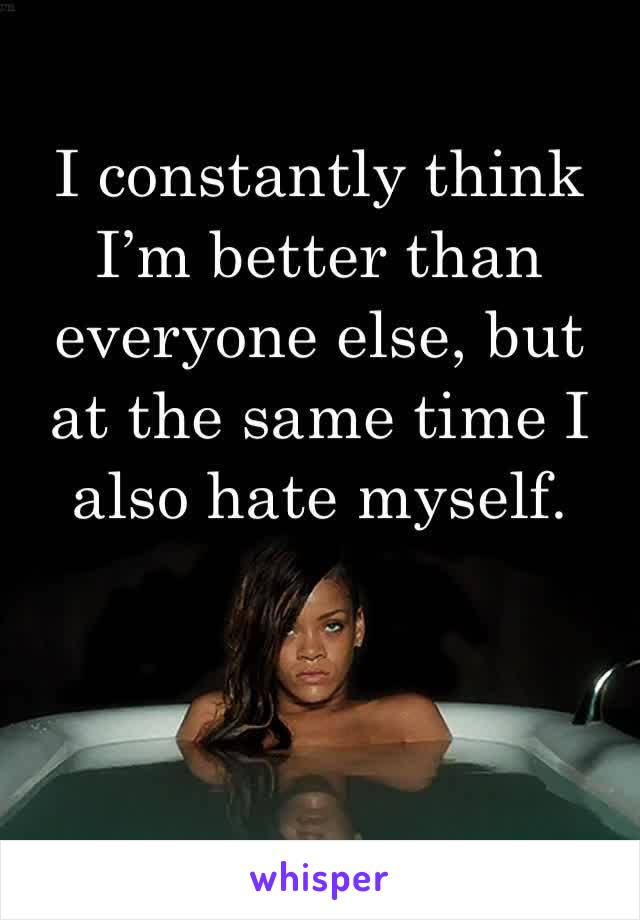 I constantly think I'm better than everyone else, but at the same time I also hate myself.
