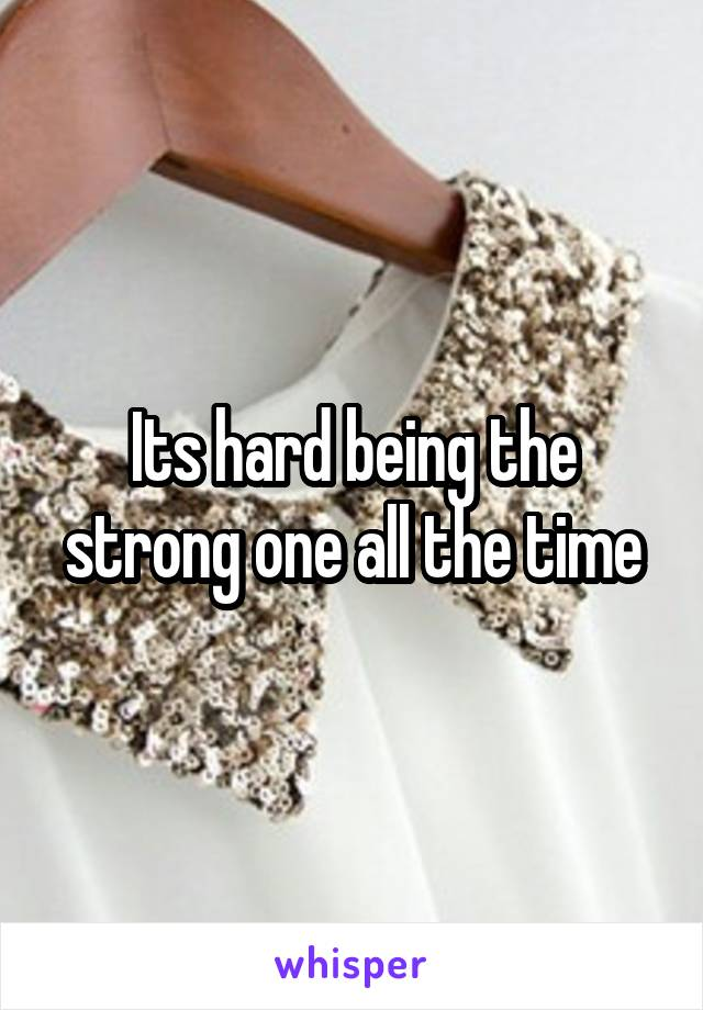 Its hard being the strong one all the time