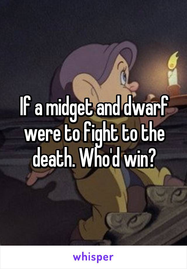 If a midget and dwarf were to fight to the death. Who'd win?