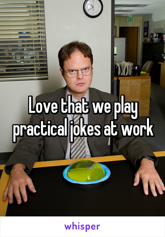Love that we play practical jokes at work