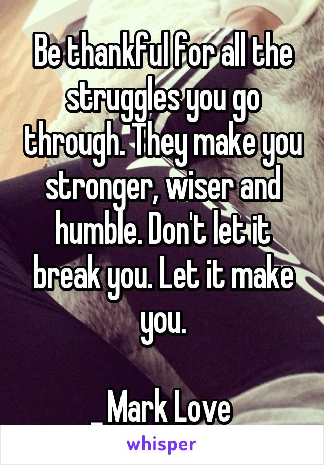 Be thankful for all the struggles you go through. They make you stronger, wiser and humble. Don't let it break you. Let it make you.  _ Mark Love