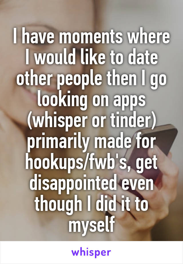 I have moments where I would like to date other people then I go looking on apps (whisper or tinder) primarily made for hookups/fwb's, get disappointed even though I did it to myself
