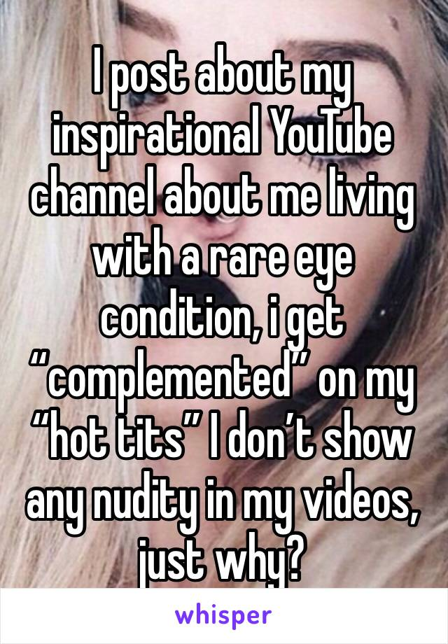 """I post about my inspirational YouTube channel about me living with a rare eye condition, i get """"complemented"""" on my """"hot tits"""" I don't show any nudity in my videos, just why?"""