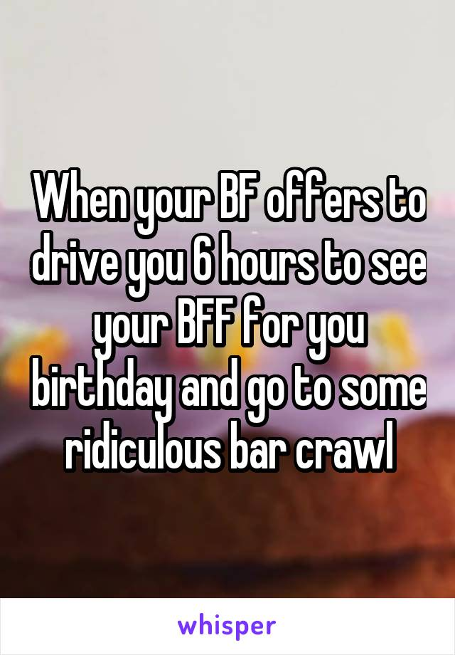When your BF offers to drive you 6 hours to see your BFF for you birthday and go to some ridiculous bar crawl