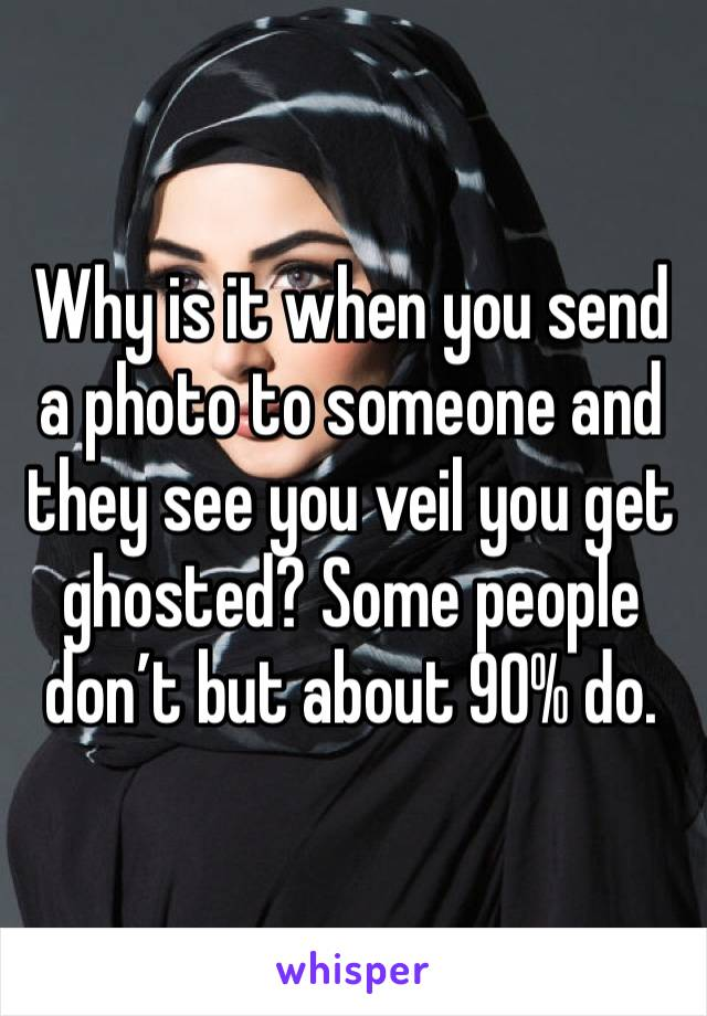 Why is it when you send a photo to someone and they see you veil you get ghosted? Some people don't but about 90% do.