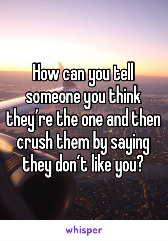 How can you tell someone you think they're the one and then crush them by saying they don't like you?