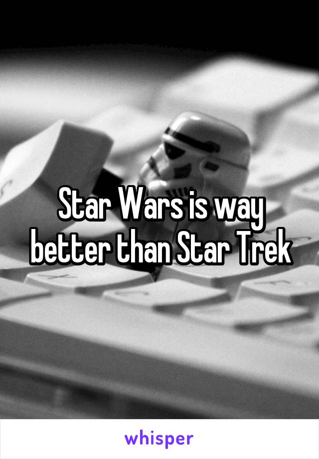 Star Wars is way better than Star Trek