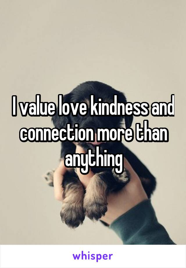 I value love kindness and connection more than anything