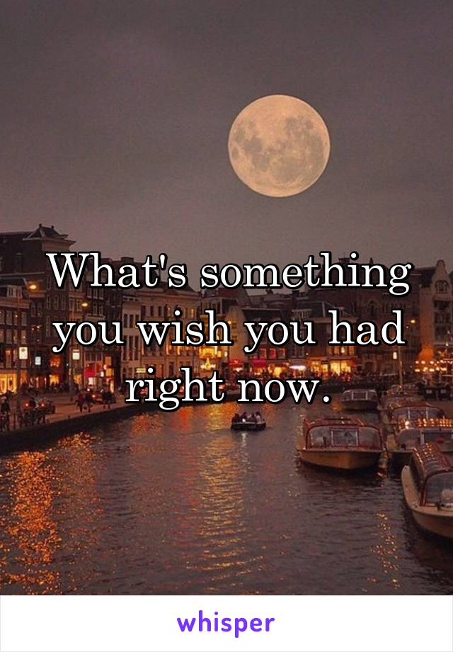 What's something you wish you had right now.