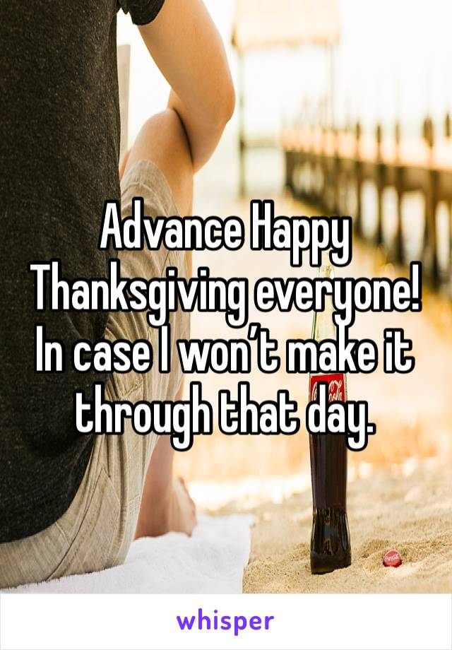 Advance Happy Thanksgiving everyone! In case I won't make it through that day.