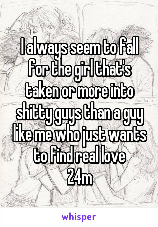 I always seem to fall for the girl that's taken or more into shitty guys than a guy like me who just wants to find real love 24m