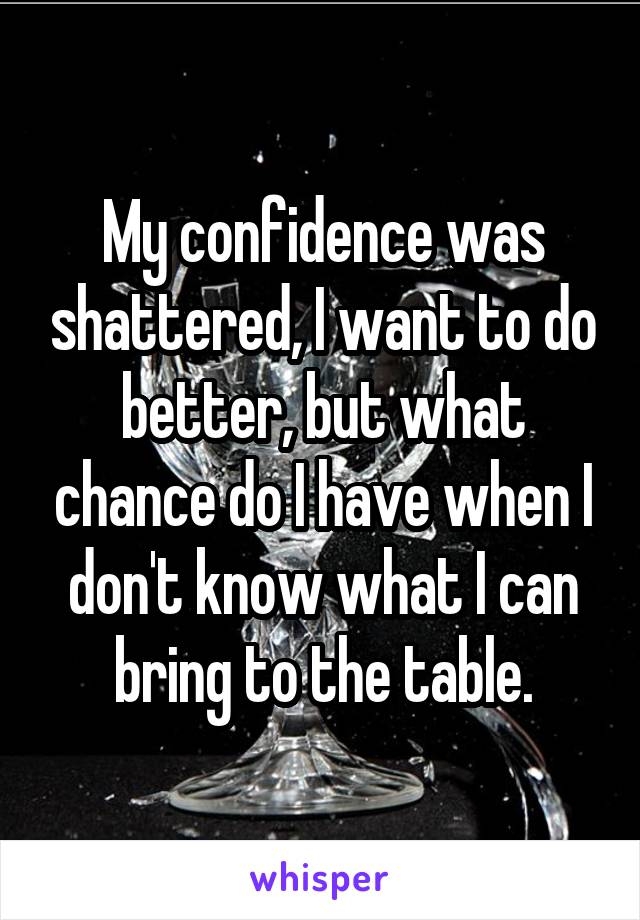 My confidence was shattered, I want to do better, but what chance do I have when I don't know what I can bring to the table.