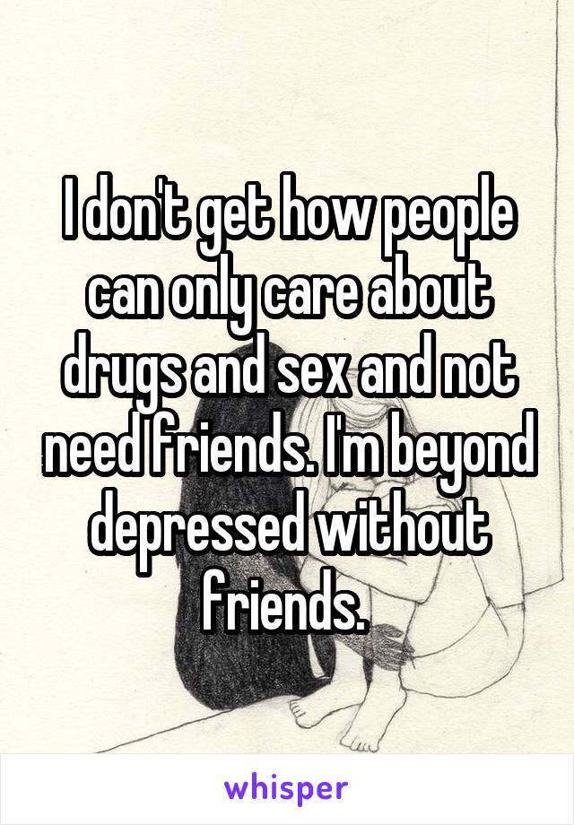 I don't get how people can only care about drugs and sex and not need friends. I'm beyond depressed without friends.