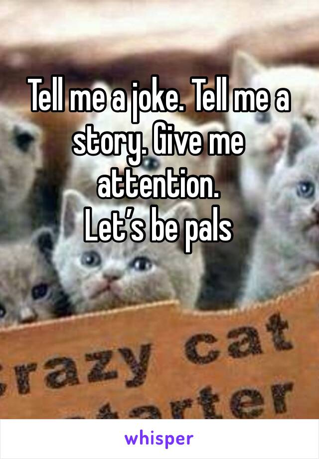 Tell me a joke. Tell me a story. Give me attention.  Let's be pals