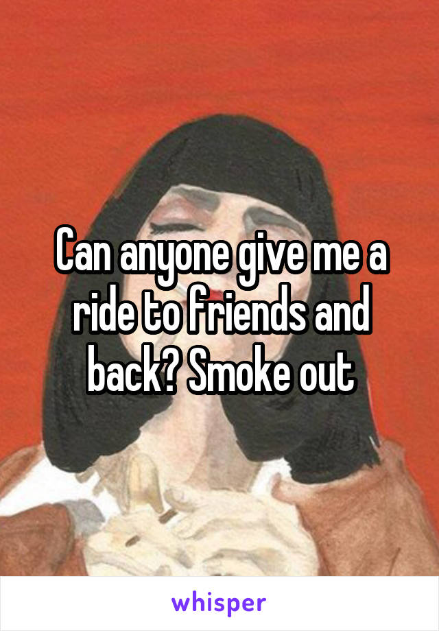 Can anyone give me a ride to friends and back? Smoke out