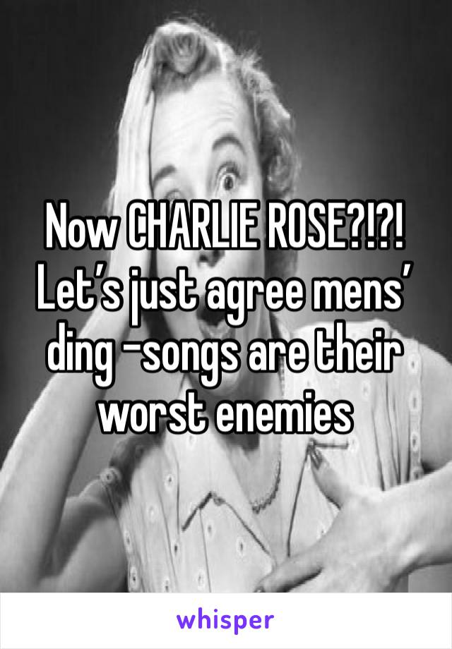 Now CHARLIE ROSE?!?! Let's just agree mens' ding -songs are their worst enemies
