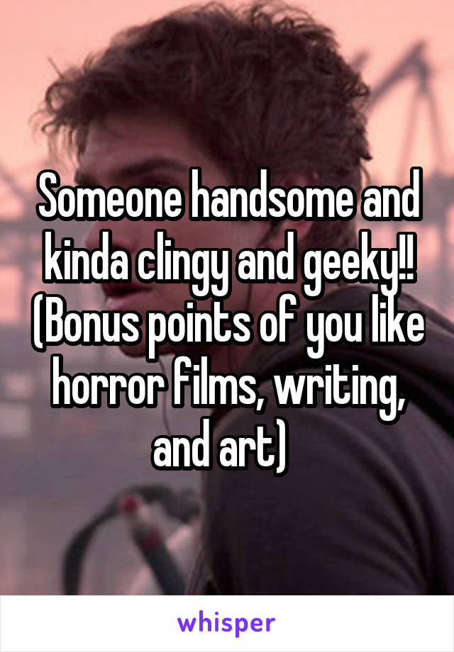 Someone handsome and kinda clingy and geeky!! (Bonus points of you like horror films, writing, and art)