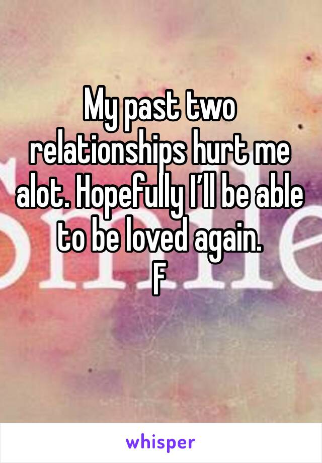 My past two relationships hurt me alot. Hopefully I'll be able to be loved again. F