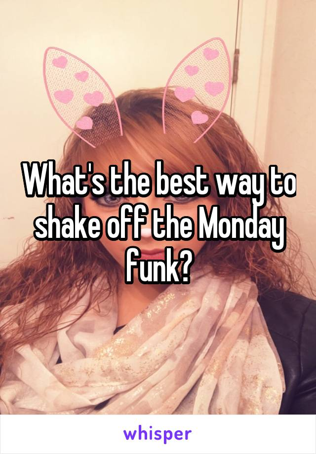 What's the best way to shake off the Monday funk?