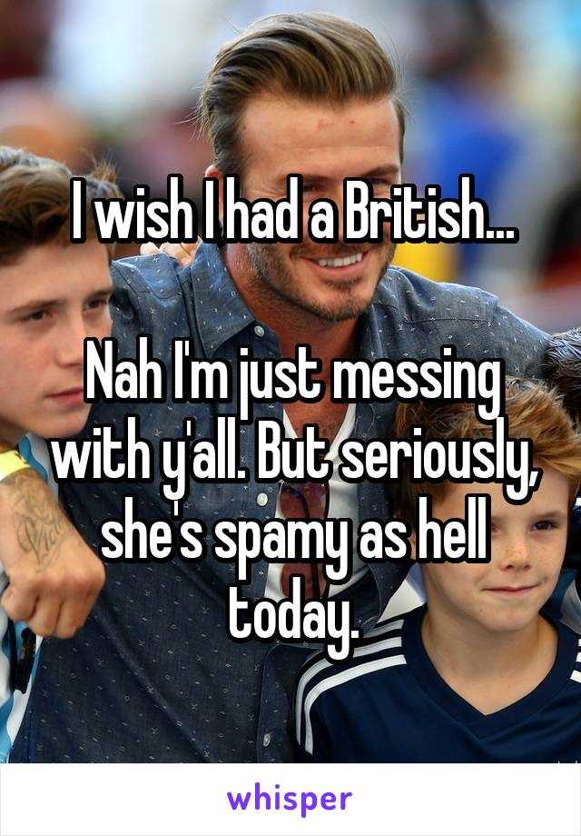 I wish I had a British...  Nah I'm just messing with y'all. But seriously, she's spamy as hell today.