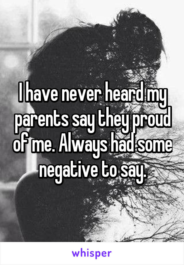 I have never heard my parents say they proud of me. Always had some negative to say.