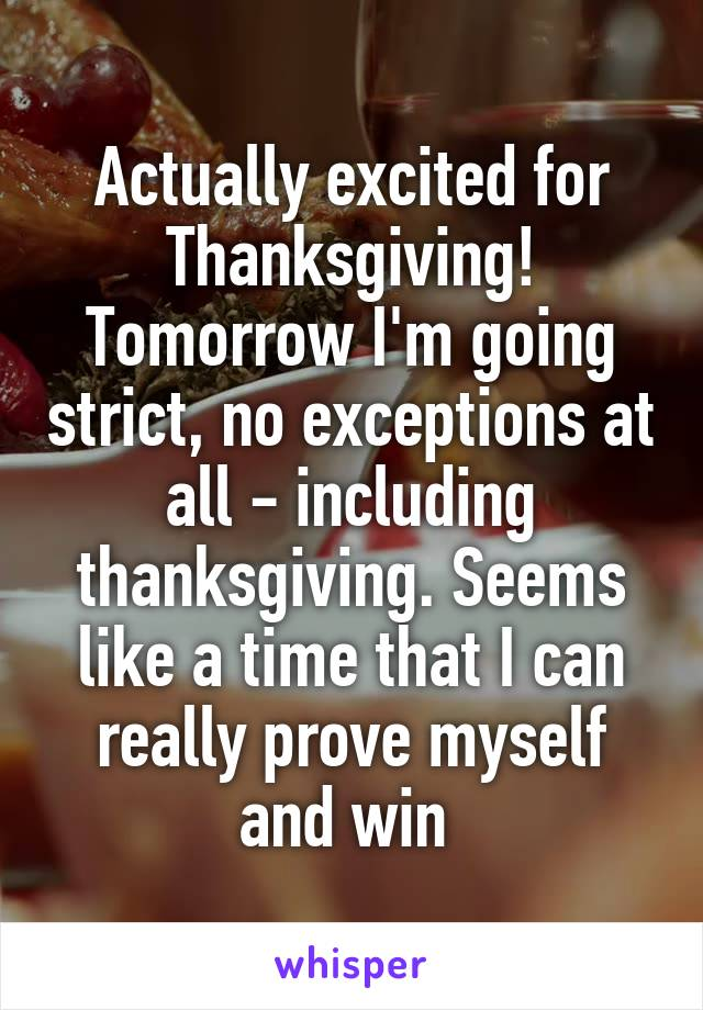 Actually excited for Thanksgiving! Tomorrow I'm going strict, no exceptions at all - including thanksgiving. Seems like a time that I can really prove myself and win