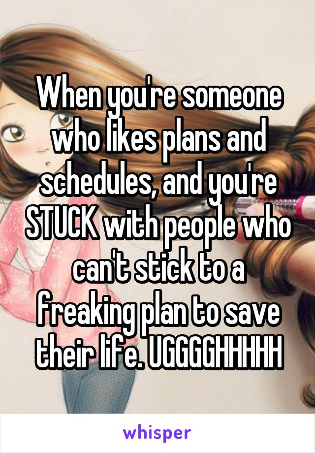 When you're someone who likes plans and schedules, and you're STUCK with people who can't stick to a freaking plan to save their life. UGGGGHHHHH