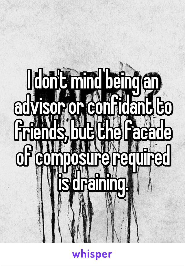 I don't mind being an advisor or confidant to friends, but the facade of composure required is draining.