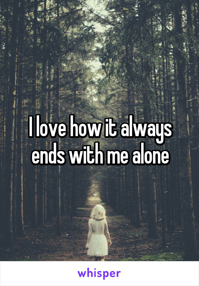I love how it always ends with me alone