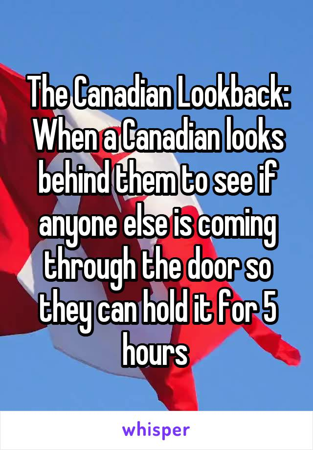 The Canadian Lookback: When a Canadian looks behind them to see if anyone else is coming through the door so they can hold it for 5 hours