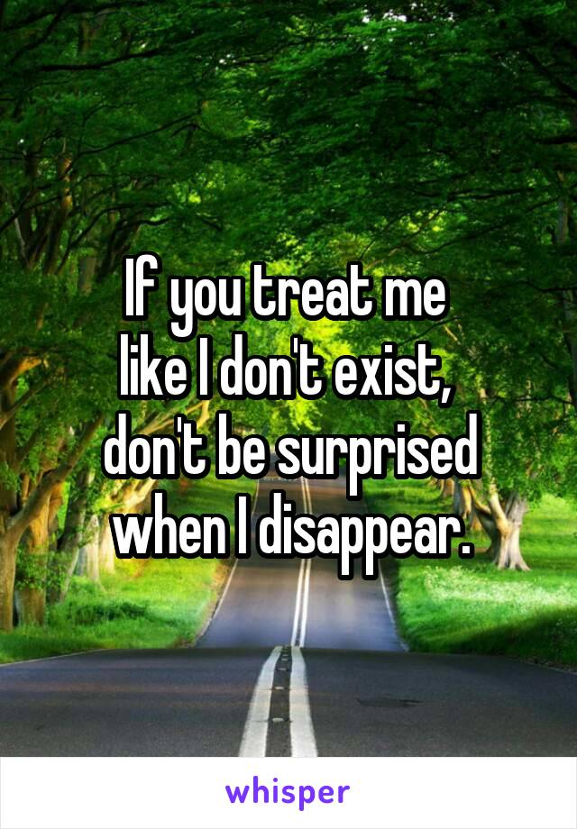 If you treat me  like I don't exist,  don't be surprised when I disappear.