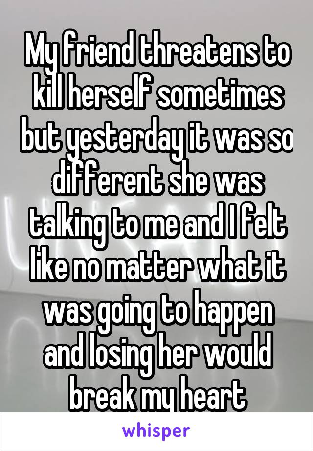 My friend threatens to kill herself sometimes but yesterday it was so different she was talking to me and I felt like no matter what it was going to happen and losing her would break my heart