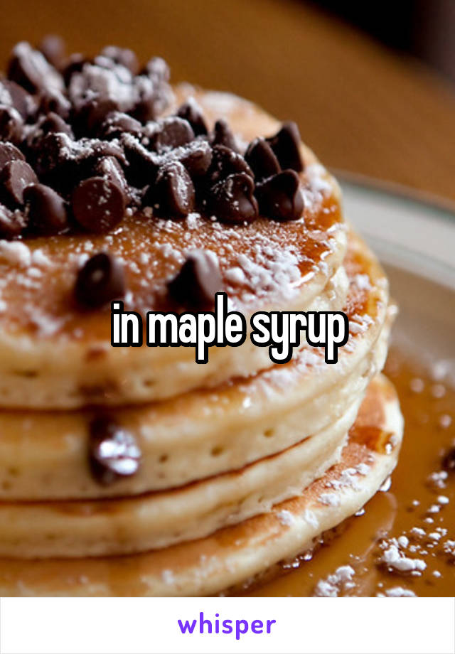 in maple syrup