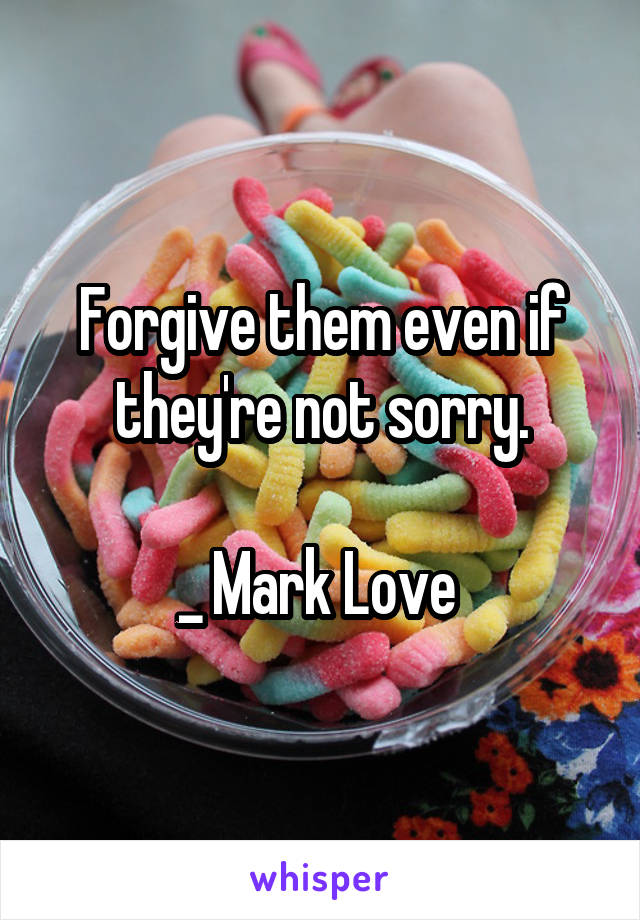 Forgive them even if they're not sorry.  _ Mark Love