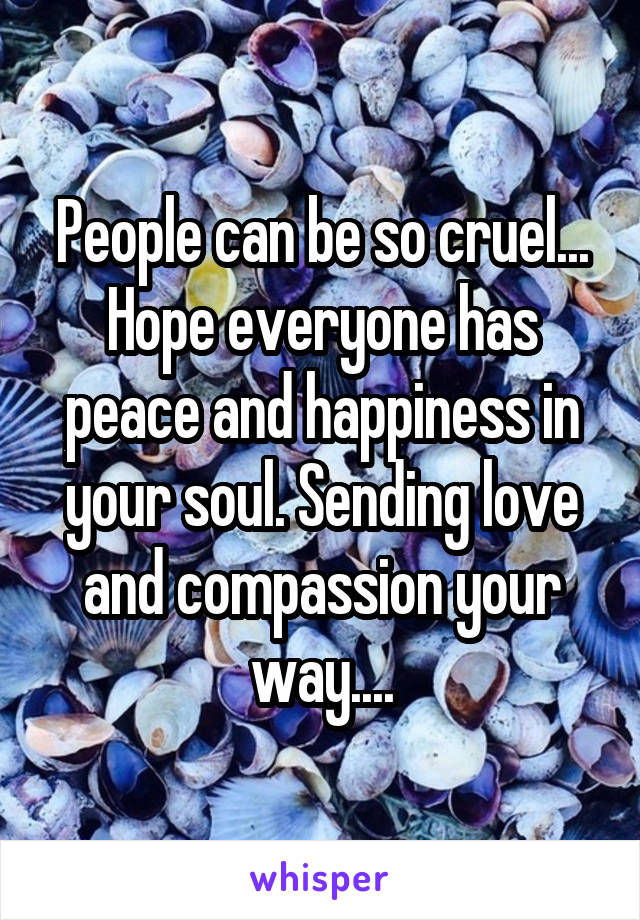 People can be so cruel... Hope everyone has peace and happiness in your soul. Sending love and compassion your way....