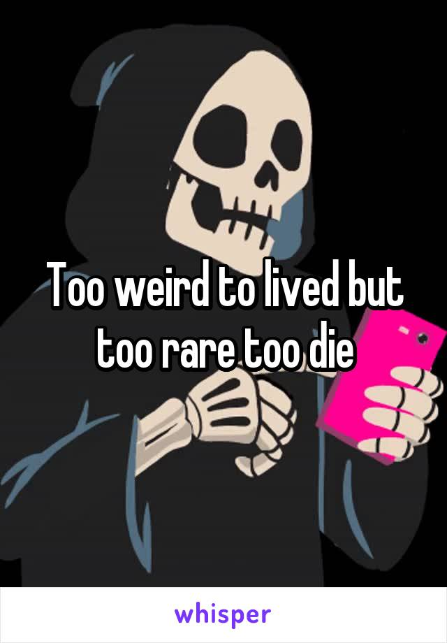 Too weird to lived but too rare too die