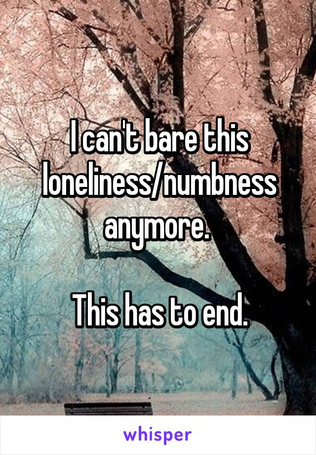 I can't bare this loneliness/numbness anymore.   This has to end.