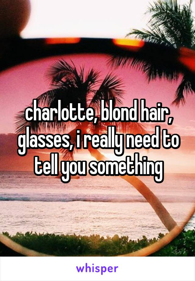 charlotte, blond hair, glasses, i really need to tell you something