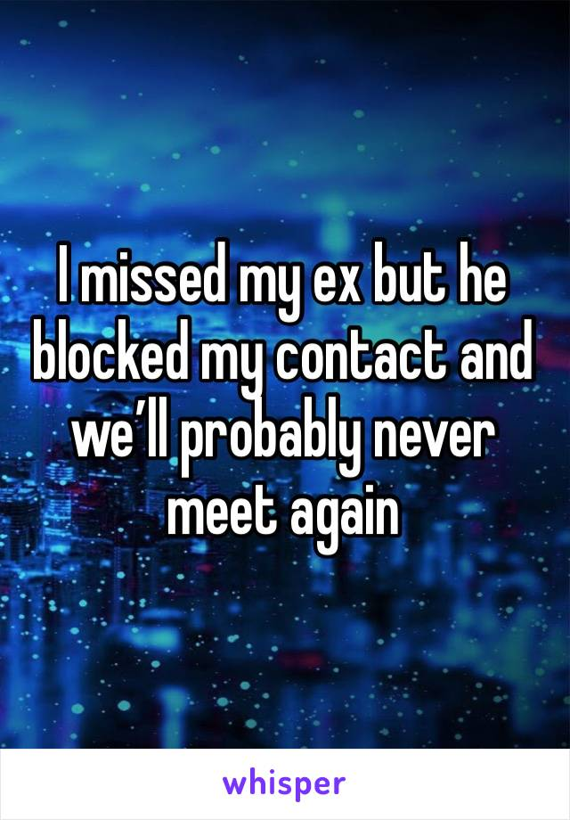 I missed my ex but he blocked my contact and we'll probably never meet again